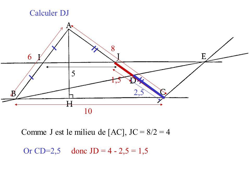 Calculer DJ 6. 8. 10. 5. 1,5. 2,5. Comme J est le milieu de [AC], JC = 8/2 = 4.